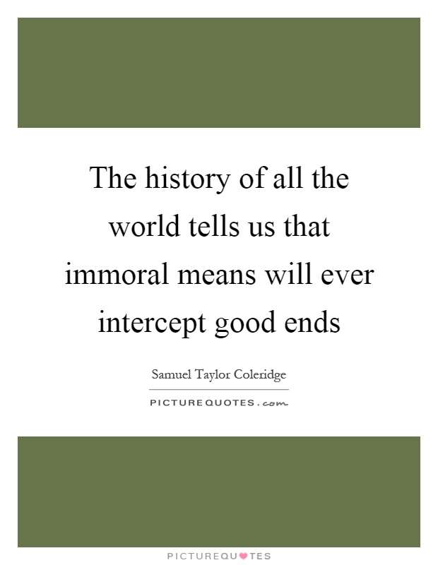 The history of all the world tells us that immoral means will ever intercept good ends Picture Quote #1