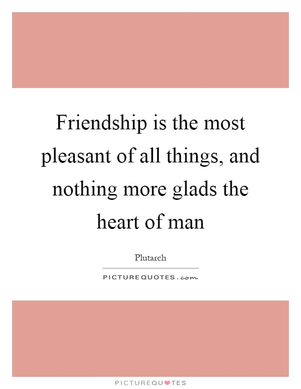 Friendship is the most pleasant of all things, and nothing more glads the heart of man Picture Quote #1