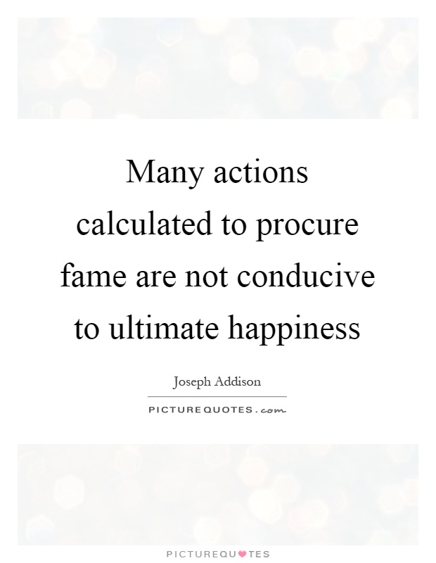 Many actions calculated to procure fame are not conducive to ultimate happiness Picture Quote #1