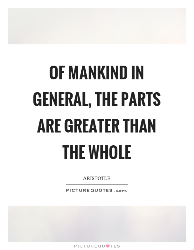 Of mankind in general, the parts are greater than the whole Picture Quote #1
