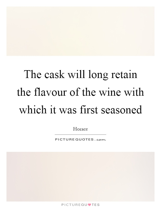 The cask will long retain the flavour of the wine with which it was first seasoned Picture Quote #1