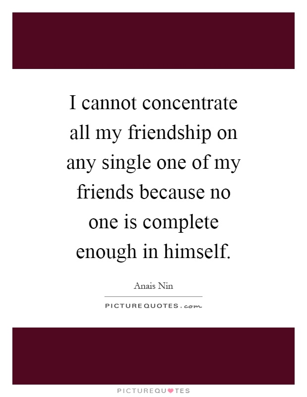I cannot concentrate all my friendship on any single one of my friends because no one is complete enough in himself Picture Quote #1