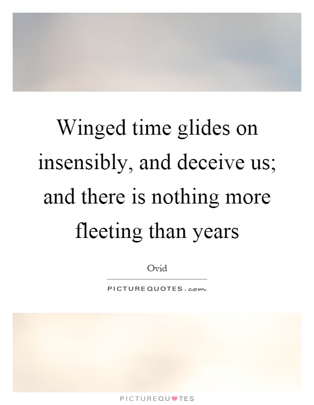 Winged time glides on insensibly, and deceive us; and there is nothing more fleeting than years Picture Quote #1