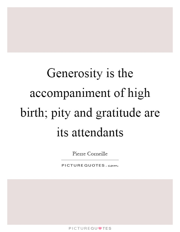 Generosity is the accompaniment of high birth; pity and gratitude are its attendants Picture Quote #1