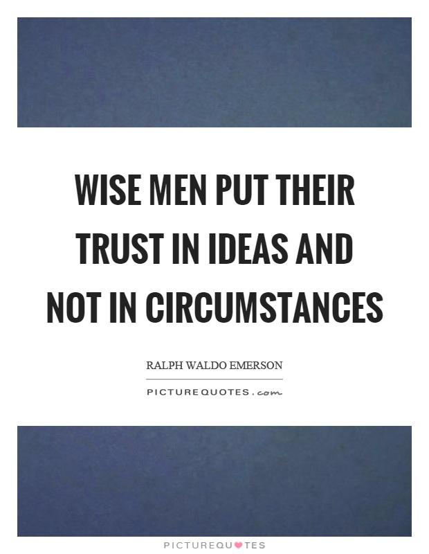 Wise men put their trust in ideas and not in circumstances Picture Quote #1