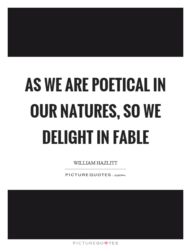 As we are poetical in our natures, so we delight in fable Picture Quote #1