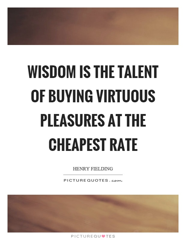 Wisdom is the talent of buying virtuous pleasures at the cheapest rate Picture Quote #1