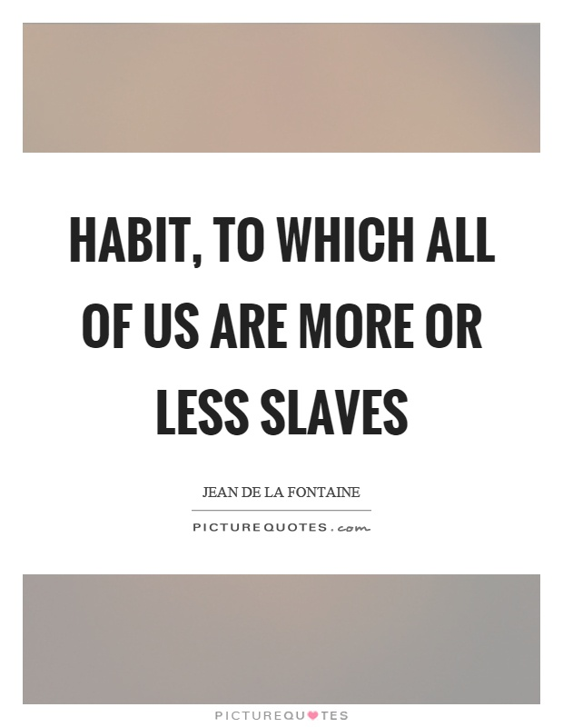 Habit, to which all of us are more or less slaves Picture Quote #1