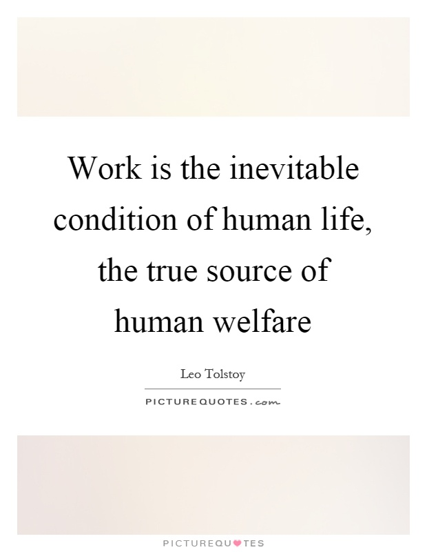 Work is the inevitable condition of human life, the true source of human welfare Picture Quote #1