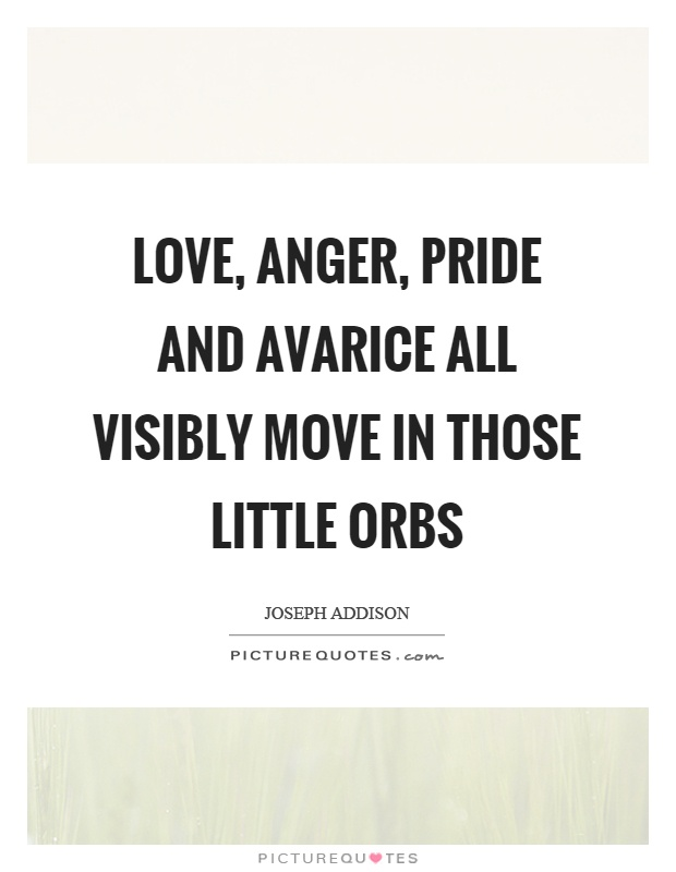 Love, anger, pride and avarice all visibly move in those little orbs Picture Quote #1