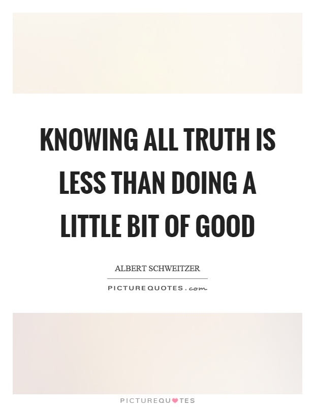 Knowing all truth is less than doing a little bit of good Picture Quote #1