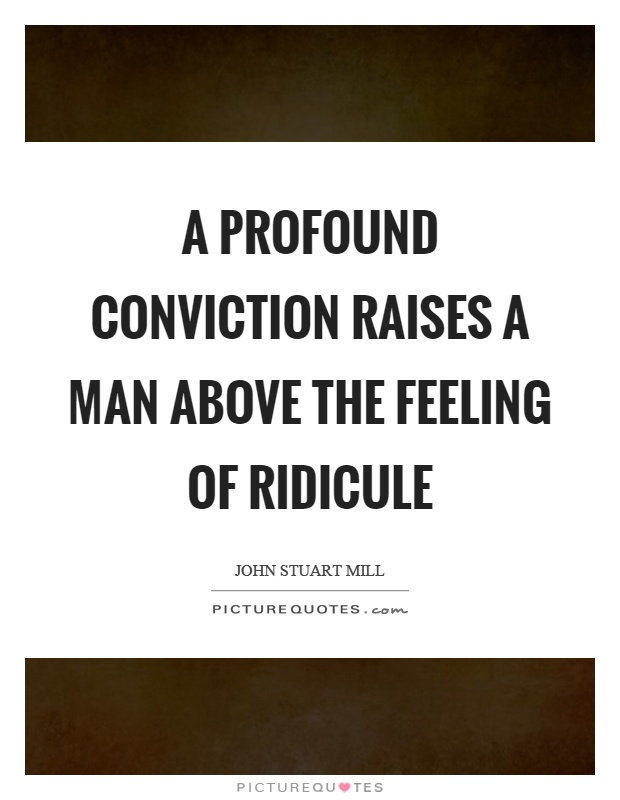 A profound conviction raises a man above the feeling of ridicule Picture Quote #1
