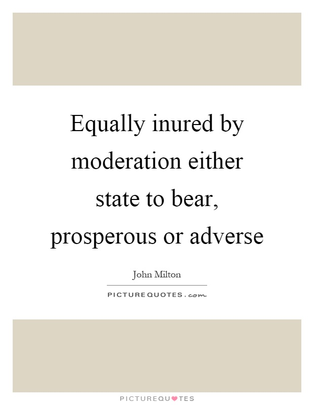Equally inured by moderation either state to bear, prosperous or adverse Picture Quote #1