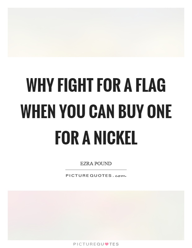 Why fight for a flag when you can buy one for a nickel Picture Quote #1