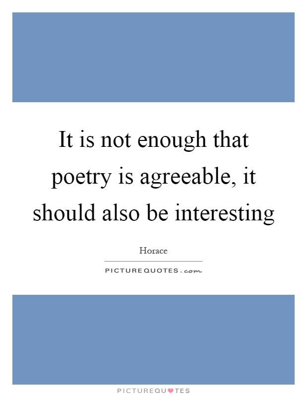 It is not enough that poetry is agreeable, it should also be interesting Picture Quote #1