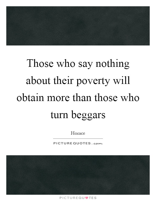 Those who say nothing about their poverty will obtain more than those who turn beggars Picture Quote #1