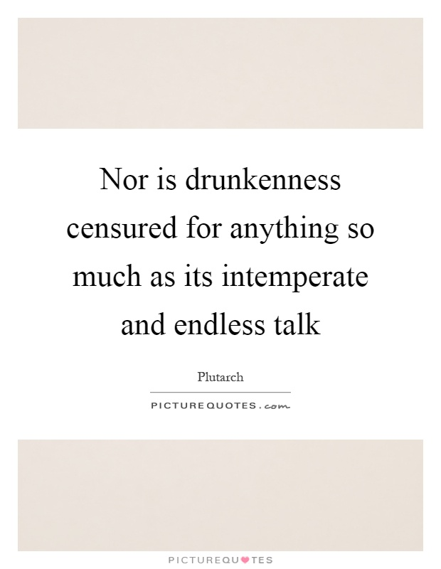 Nor is drunkenness censured for anything so much as its intemperate and endless talk Picture Quote #1