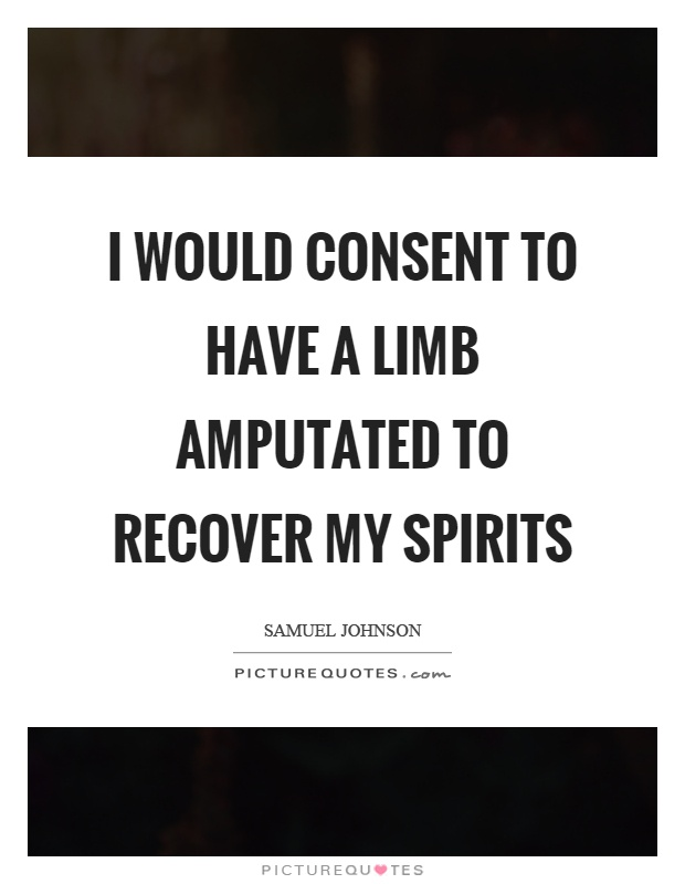 I would consent to have a limb amputated to recover my spirits Picture Quote #1