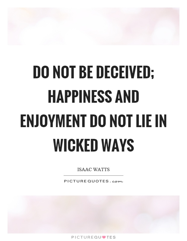 Do not be deceived; happiness and enjoyment do not lie in wicked ways Picture Quote #1