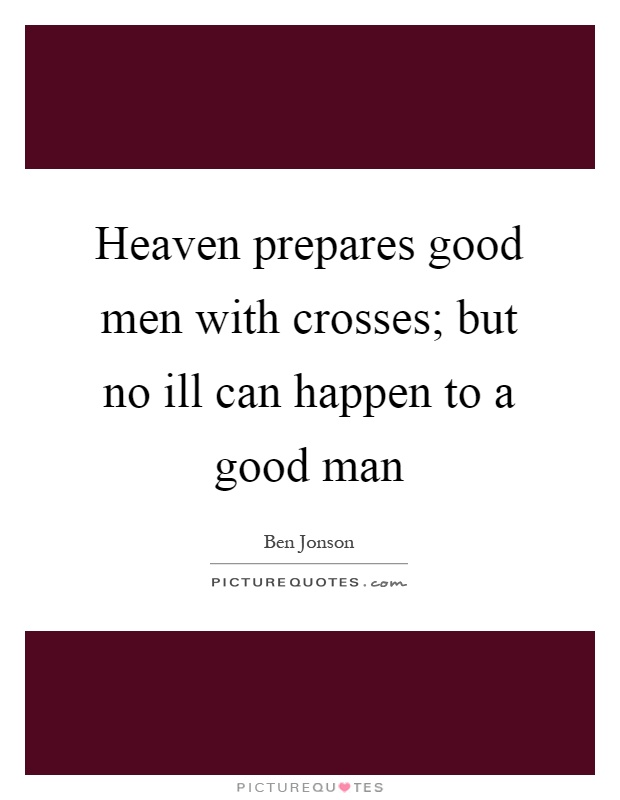Heaven prepares good men with crosses; but no ill can happen to a good man Picture Quote #1