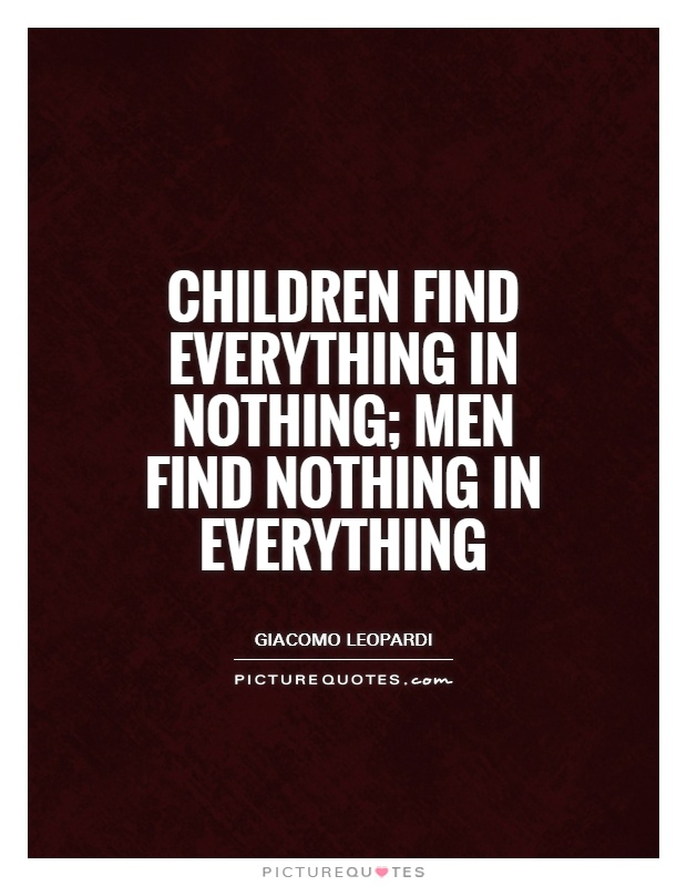 Children find everything in nothing; men find nothing in everything Picture Quote #1
