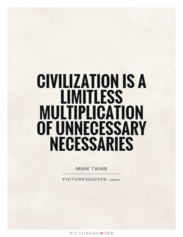Civilization is a limitless multiplication of unnecessary necessaries Picture Quote #1
