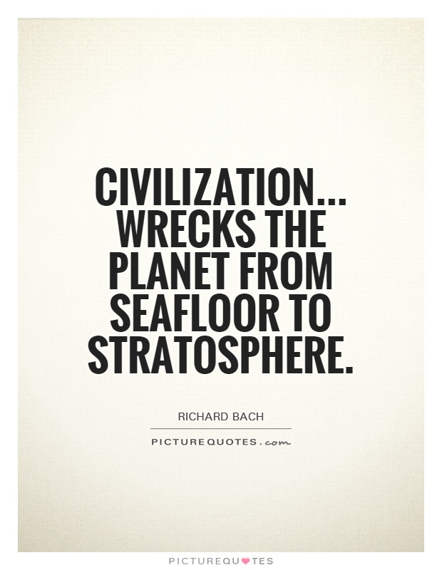 Civilization... Wrecks the planet from seafloor to stratosphere Picture Quote #1