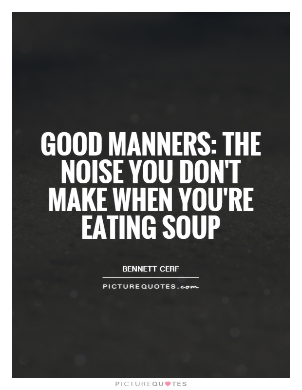 Good manners: The noise you don't make when you're eating soup Picture Quote #1