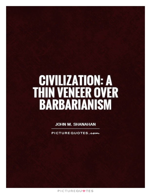 Civilization: a thin veneer over barbarianism Picture Quote #1