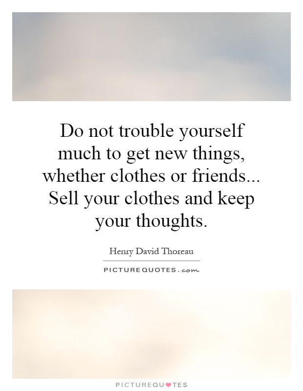 Do not trouble yourself much to get new things, whether clothes or friends... Sell your clothes and keep your thoughts Picture Quote #1