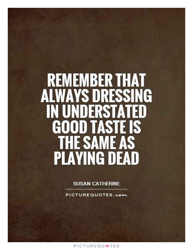 Remember that always dressing in understated good taste is the same as playing dead Picture Quote #1