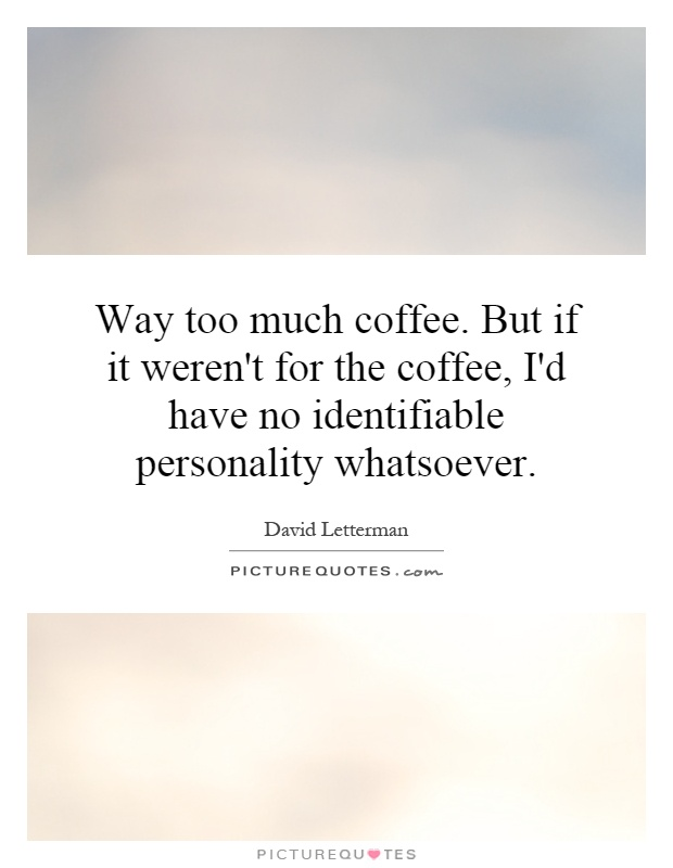 Way too much coffee. But if it weren't for the coffee, I'd have no identifiable personality whatsoever Picture Quote #1