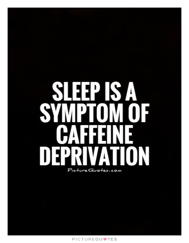 Sleep is a symptom of caffeine deprivation Picture Quote #1
