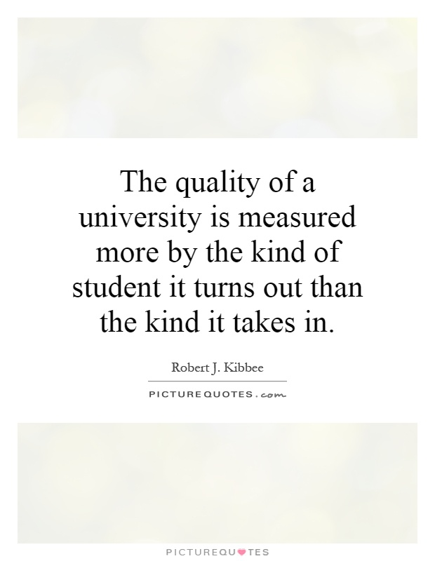 The quality of a university is measured more by the kind of student it turns out than the kind it takes in Picture Quote #1