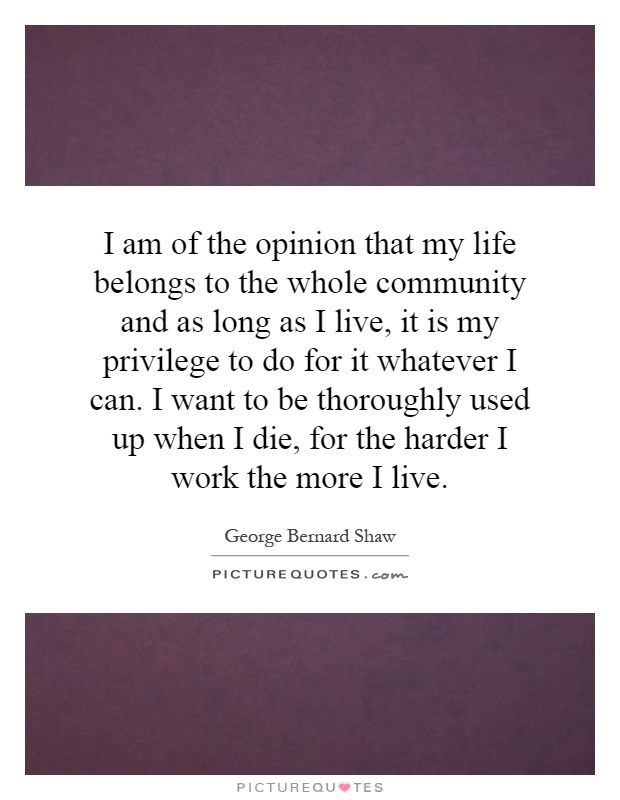 I am of the opinion that my life belongs to the whole community and as long as I live, it is my privilege to do for it whatever I can. I want to be thoroughly used up when I die, for the harder I work the more I live Picture Quote #1
