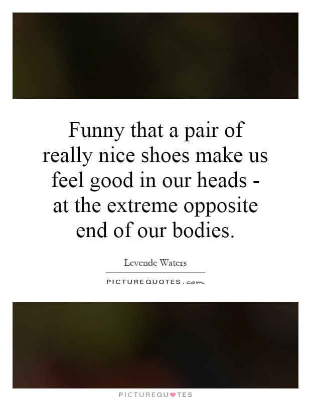 Funny that a pair of really nice shoes make us feel good in our heads - at the extreme opposite end of our bodies Picture Quote #1