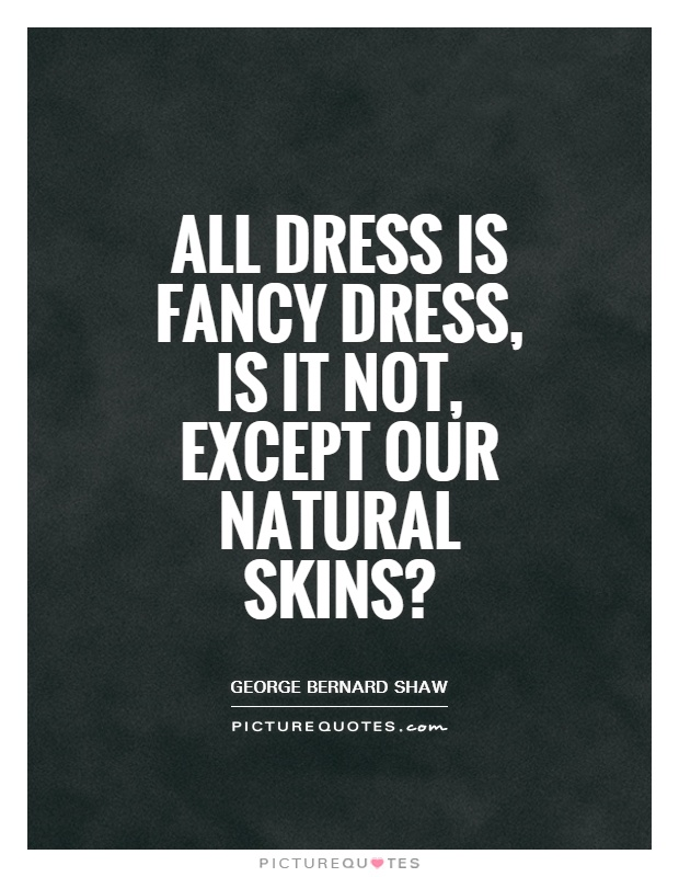 All dress is fancy dress, is it not, except our natural skins? Picture Quote #1