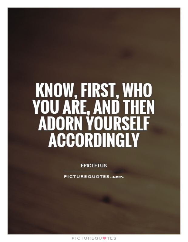 Know, first, who you are, and then adorn yourself accordingly Picture Quote #1