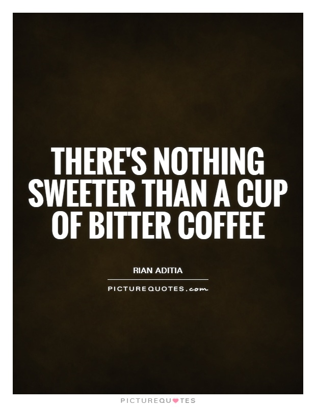 There's nothing sweeter than a cup of bitter coffee Picture Quote #1