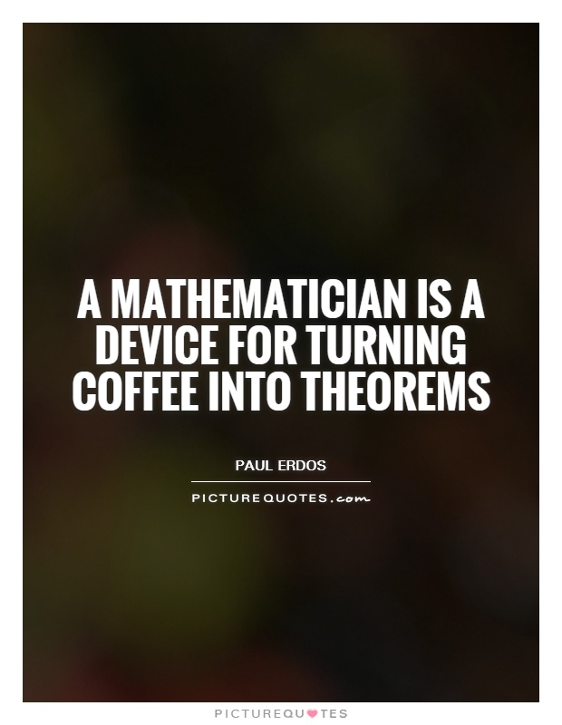 A mathematician is a device for turning coffee into theorems Picture Quote #1