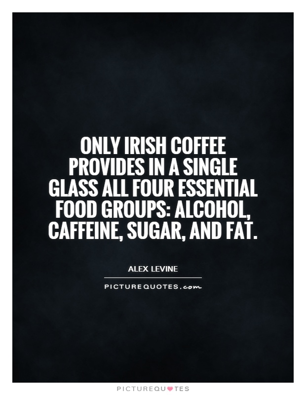 Only Irish coffee provides in a single glass all four essential food groups: alcohol, caffeine, sugar, and fat Picture Quote #1