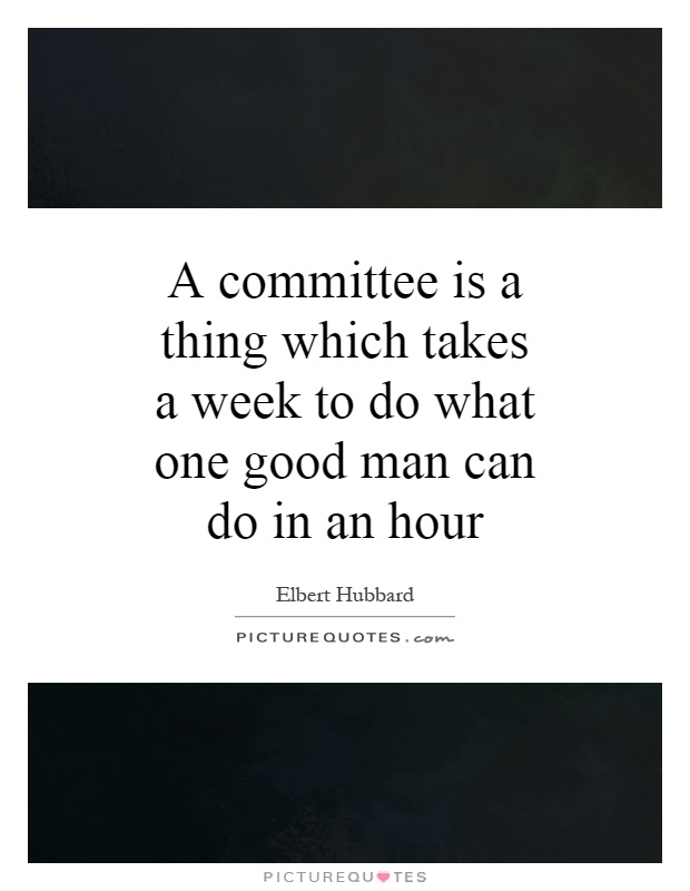 A committee is a thing which takes a week to do what one good man can do in an hour Picture Quote #1