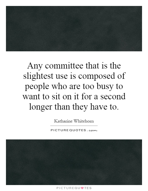 Any committee that is the slightest use is composed of people who are too busy to want to sit on it for a second longer than they have to Picture Quote #1