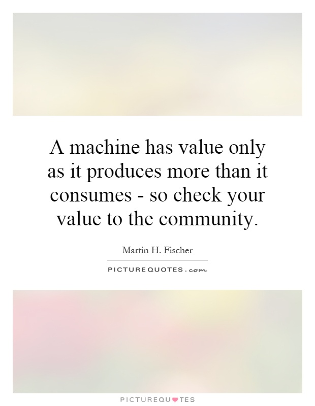 A machine has value only as it produces more than it consumes - so check your value to the community Picture Quote #1