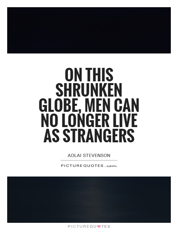 On this shrunken globe, men can no longer live as strangers Picture Quote #1