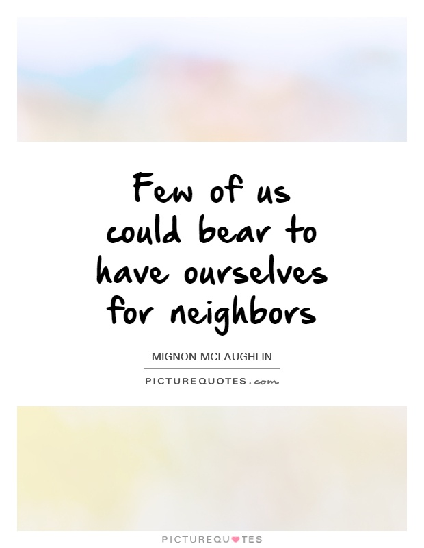 Few of us could bear to have ourselves for neighbors Picture Quote #1