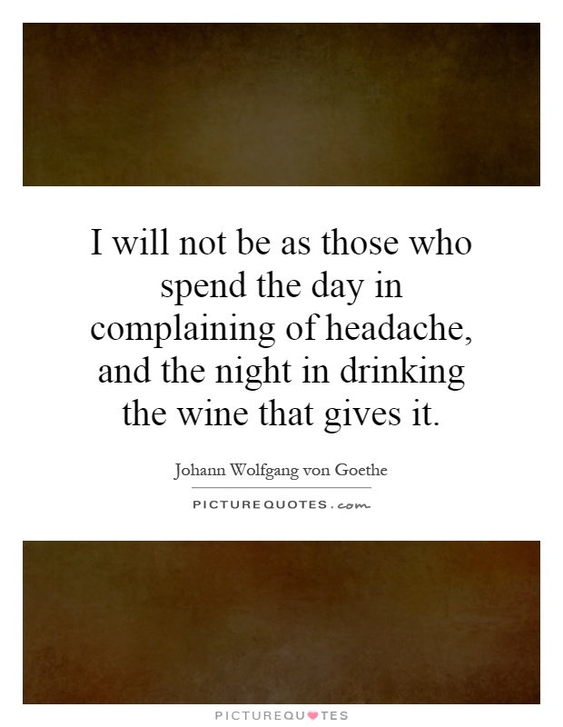 I will not be as those who spend the day in complaining of headache, and the night in drinking the wine that gives it Picture Quote #1