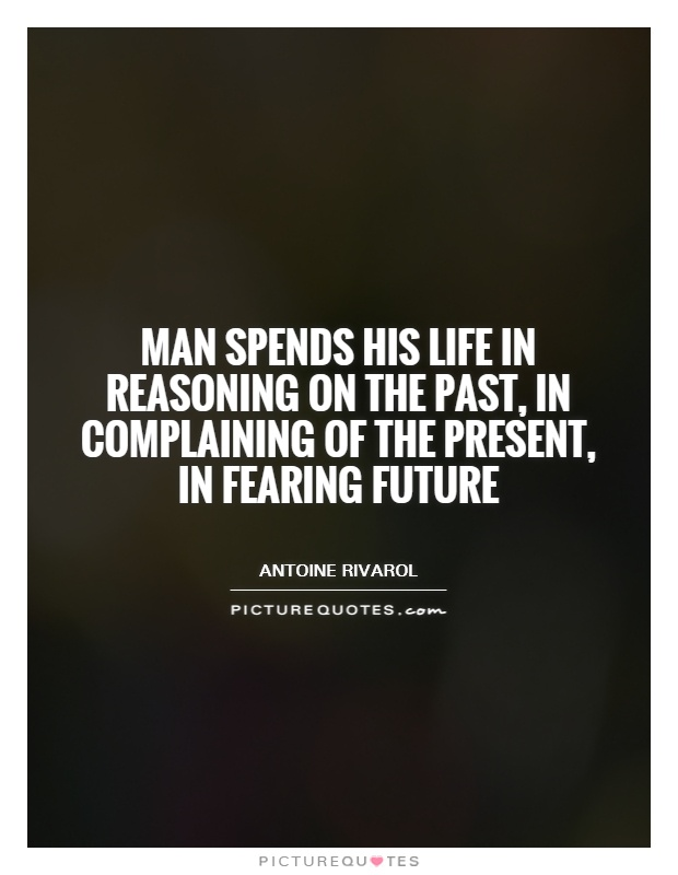 Man spends his life in reasoning on the past, in complaining of the present, in fearing future Picture Quote #1