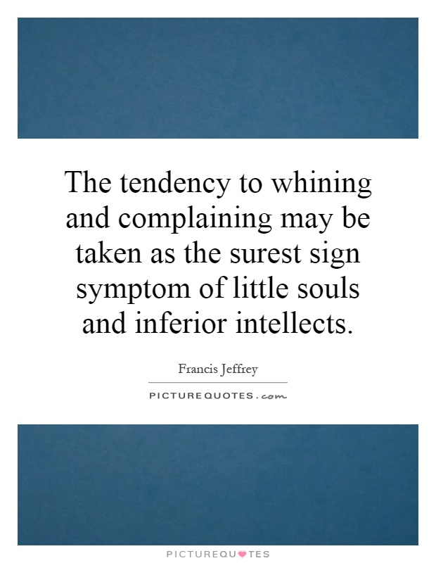 The tendency to whining and complaining may be taken as the surest sign symptom of little souls and inferior intellects Picture Quote #1