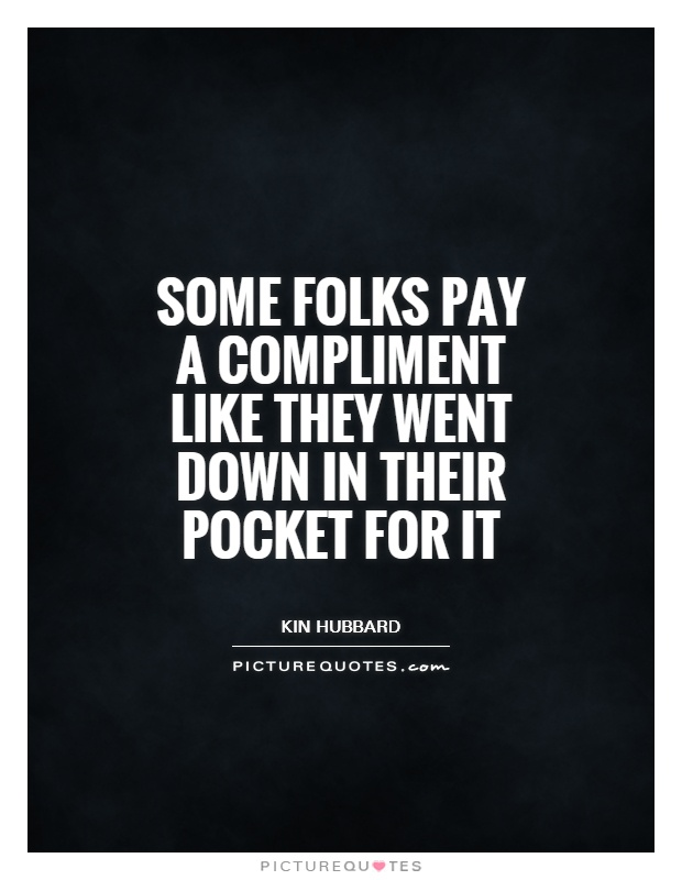 Some folks pay a compliment like they went down in their pocket for it Picture Quote #1